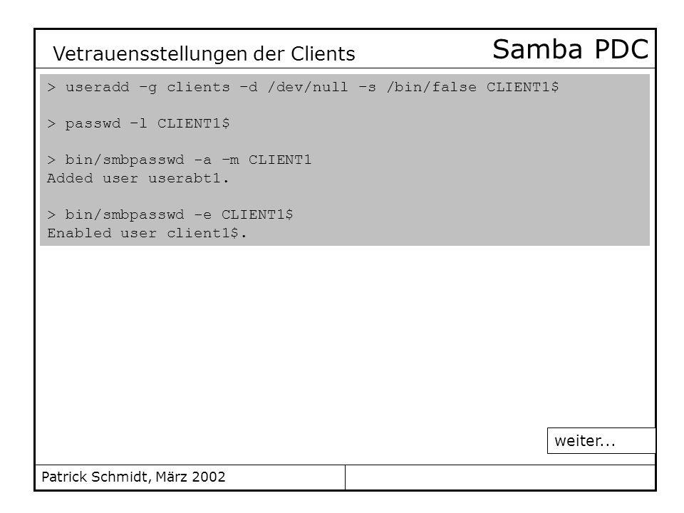 Patrick Schmidt, März 2002 Samba PDC > useradd –g clients –d /dev/null –s /bin/false CLIENT1$ > passwd –l CLIENT1$ > bin/smbpasswd -a –m CLIENT1 Added