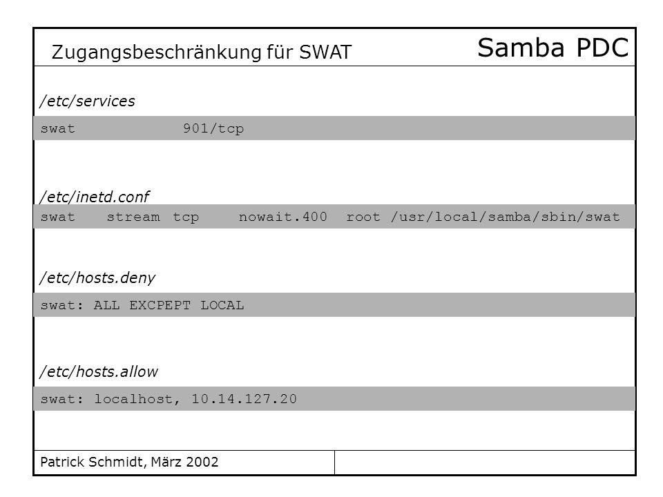 Patrick Schmidt, März 2002 Samba PDC swat 901/tcp Zugangsbeschränkung für SWAT swatstreamtcpnowait.400 root /usr/local/samba/sbin/swat swat: ALL EXCPE