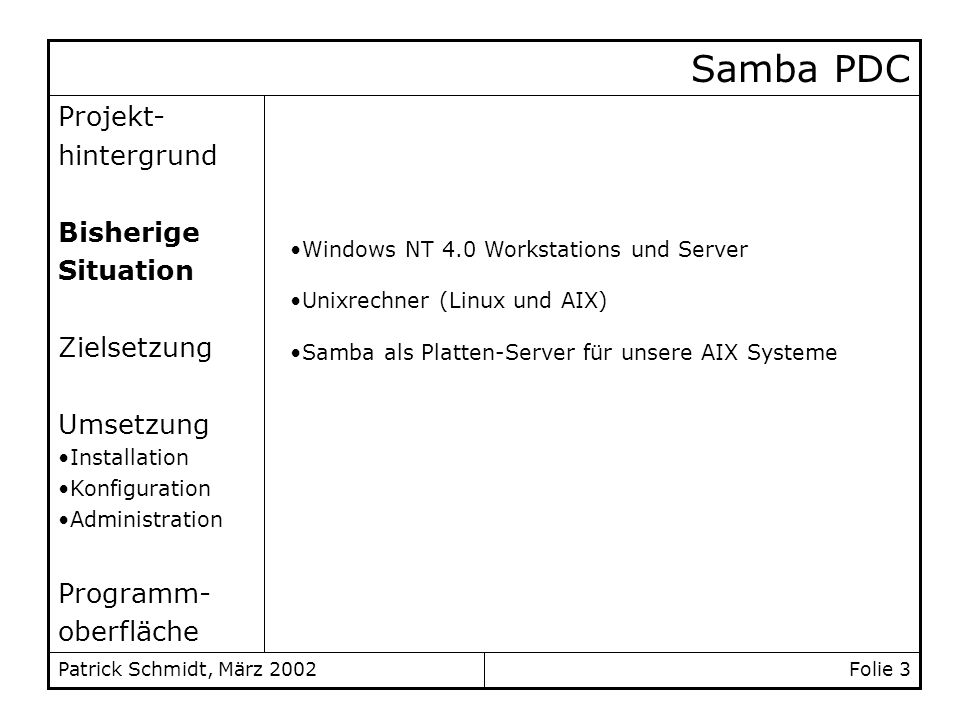 Patrick Schmidt, März 2002 Samba PDC logon drive = H: logon home = \\%N\home\%u logon path = \\%N\profiles\%u logon script = %U.bat [netlogon] path = /usr/local/samba/var/netlogon read only = yes write list = @ntadmin [profiles] path = /usr/local/samba/var/profiles read only = no create mask = 0600 directory mask = 0700 /etc/smb.conf (global) weiter...