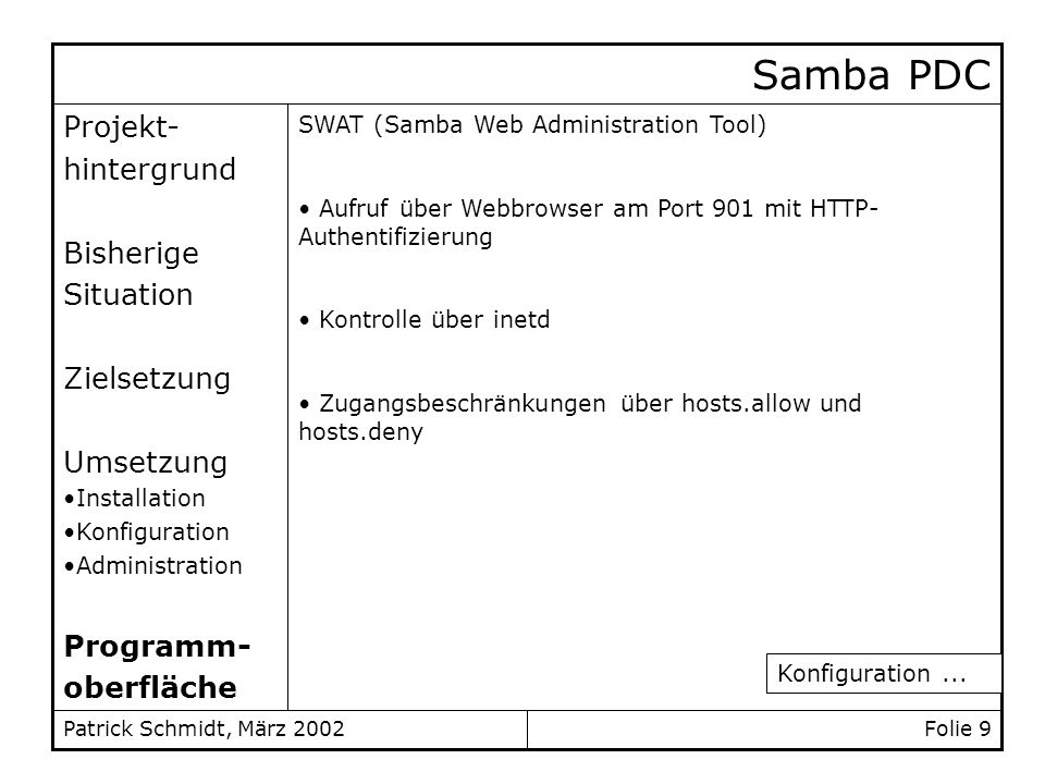Patrick Schmidt, März 2002 Samba PDC swat 901/tcp Zugangsbeschränkung für SWAT swatstreamtcpnowait.400 root /usr/local/samba/sbin/swat swat: ALL EXCPEPT LOCAL swat: localhost, 10.14.127.20 /etc/services /etc/inetd.conf /etc/hosts.deny /etc/hosts.allow
