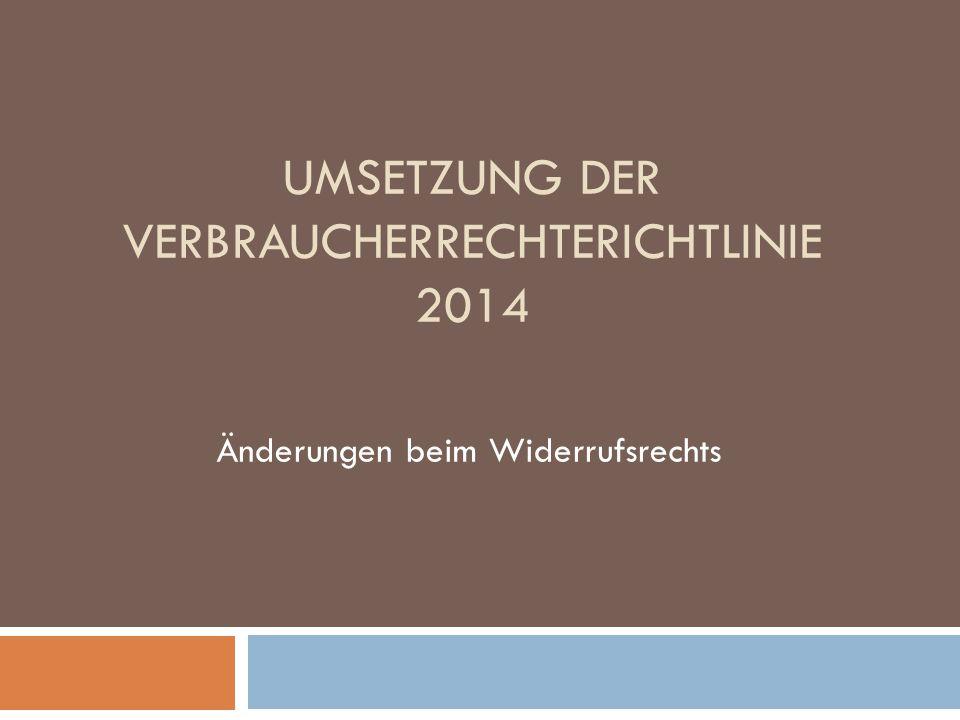UMSETZUNG DER VERBRAUCHERRECHTERICHTLINIE 2014 Änderungen beim Widerrufsrechts