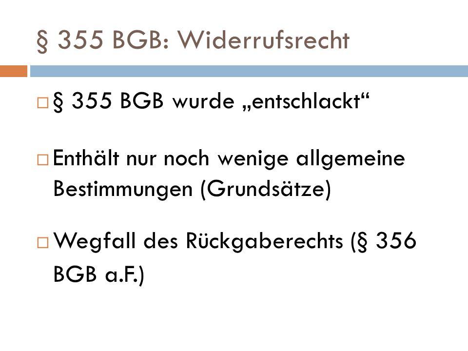 """ § 355 BGB wurde """"entschlackt""""  Enthält nur noch wenige allgemeine Bestimmungen (Grundsätze)  Wegfall des Rückgaberechts (§ 356 BGB a.F.) § 355 BGB"""