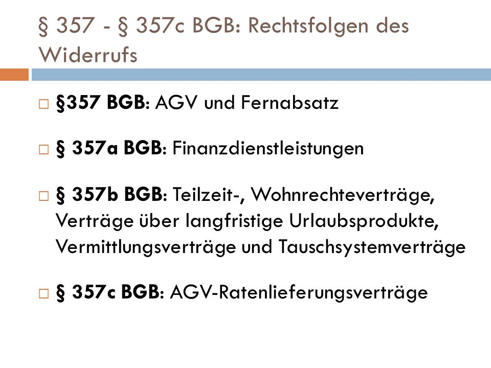 § 357 - § 357c BGB: Rechtsfolgen des Widerrufs  §357 BGB: AGV und Fernabsatz  § 357a BGB: Finanzdienstleistungen  § 357b BGB: Teilzeit-, Wohnrechte