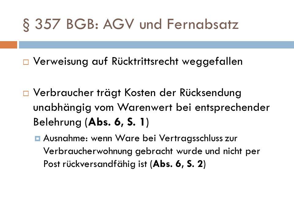 § 357 BGB: AGV und Fernabsatz  Verweisung auf Rücktrittsrecht weggefallen  Verbraucher trägt Kosten der Rücksendung unabhängig vom Warenwert bei entsprechender Belehrung (Abs.
