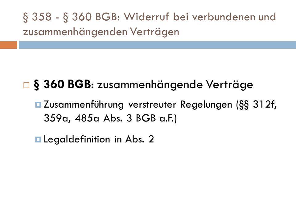 § 358 - § 360 BGB: Widerruf bei verbundenen und zusammenhängenden Verträgen  § 360 BGB: zusammenhängende Verträge  Zusammenführung verstreuter Regelungen (§§ 312f, 359a, 485a Abs.