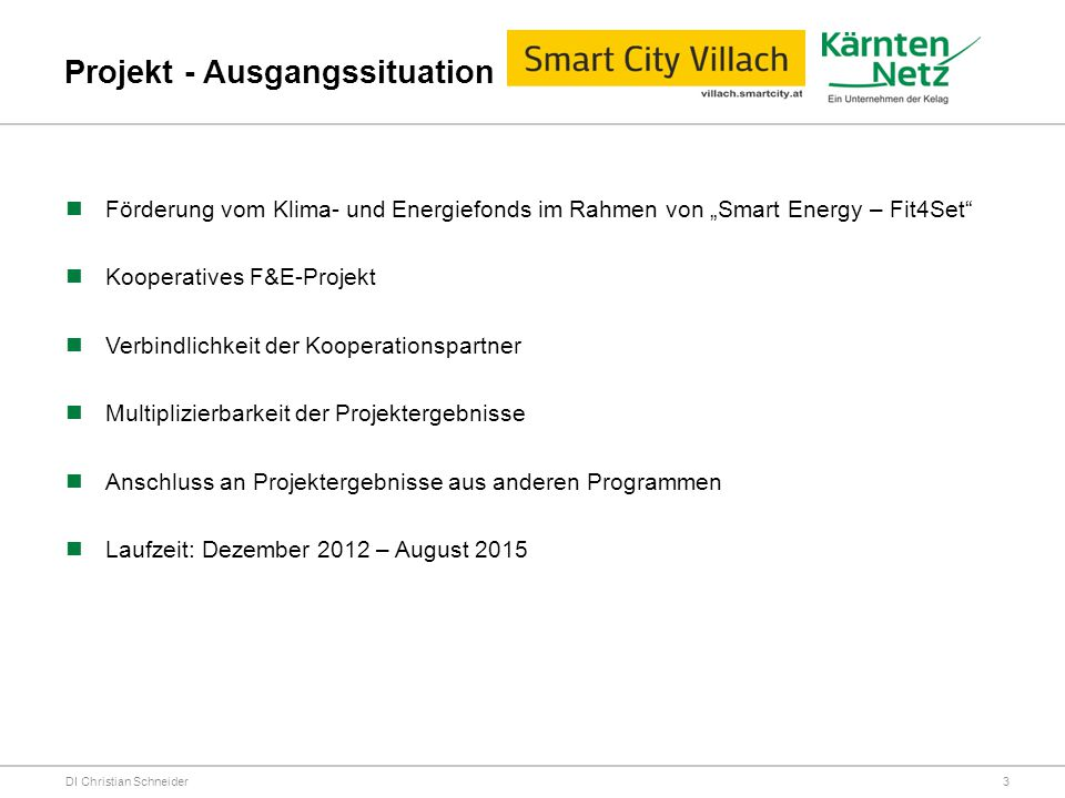 Projektpartner DI Christian Schneider AIT – Austrian Institute of Technology EQOS Energie CTR – Carinthian Tech Research FH-Villach Infineon KNG-Kärnten Netz GmbH PWC (PricewaterhouseCoopers) RMA – Ressource Management Agentur (Projektkoordinator) Siemens Stadt Villach (Konsortialführung) SYMVARO (Softwareentwicklungsfirma für Smart Energy) 4