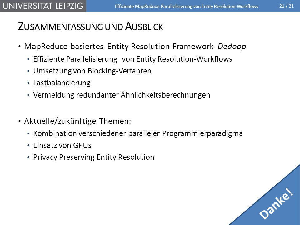 21 / 21 Z USAMMENFASSUNG UND A USBLICK MapReduce-basiertes Entity Resolution-Framework Dedoop Effiziente Parallelisierung von Entity Resolution-Workflows Umsetzung von Blocking-Verfahren Lastbalancierung Vermeidung redundanter Ähnlichkeitsberechnungen Aktuelle/zukünftige Themen: Kombination verschiedener paralleler Programmierparadigma Einsatz von GPUs Privacy Preserving Entity Resolution Effiziente MapReduce-Parallelisierung von Entity Resolution-Workflows Danke!