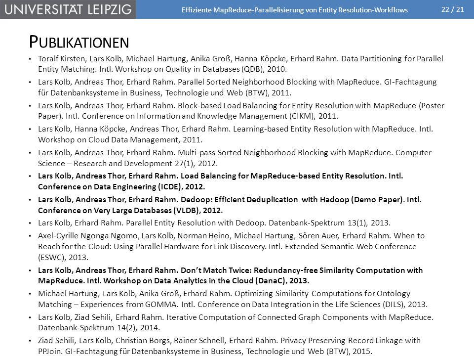 22 / 21 P UBLIKATIONEN Toralf Kirsten, Lars Kolb, Michael Hartung, Anika Groß, Hanna Köpcke, Erhard Rahm. Data Partitioning for Parallel Entity Matchi