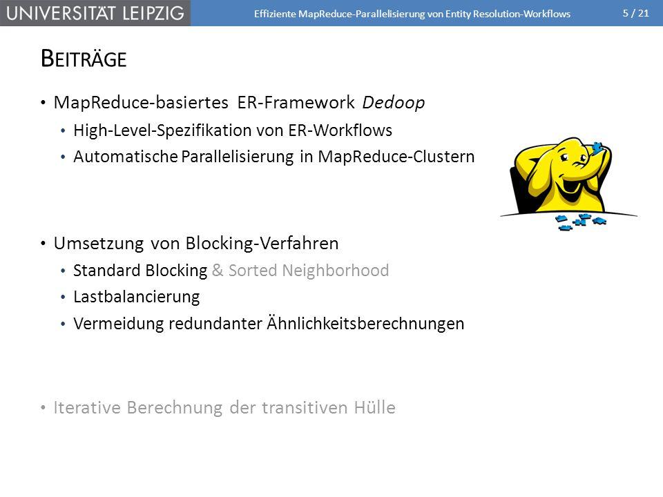 5 / 21 B EITRÄGE MapReduce-basiertes ER-Framework Dedoop [VLDB 2012] High-Level-Spezifikation von ER-Workflows Automatische Parallelisierung in MapReduce-Clustern Umsetzung von Blocking-Verfahren Standard Blocking & Sorted Neighborhood [BTW 2011 /CSRD 2012] Lastbalancierung [ICDE 2012] Vermeidung redundanter Ähnlichkeitsberechnungen [DanaC 2013] Iterative Berechnung der transitiven Hülle [DB-Spektrum 2014] Effiziente MapReduce-Parallelisierung von Entity Resolution-Workflows