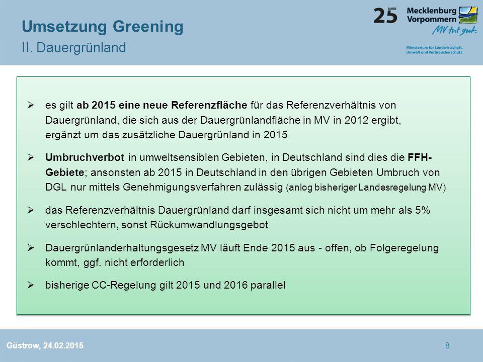  es gilt ab 2015 eine neue Referenzfläche für das Referenzverhältnis von Dauergrünland, die sich aus der Dauergrünlandfläche in MV in 2012 ergibt, ergänzt um das zusätzliche Dauergrünland in 2015  Umbruchverbot in umweltsensiblen Gebieten, in Deutschland sind dies die FFH- Gebiete; ansonsten ab 2015 in Deutschland in den übrigen Gebieten Umbruch von DGL nur mittels Genehmigungsverfahren zulässig (anlog bisheriger Landesregelung MV)  das Referenzverhältnis Dauergrünland darf insgesamt sich nicht um mehr als 5% verschlechtern, sonst Rückumwandlungsgebot  Dauergrünlanderhaltungsgesetz MV läuft Ende 2015 aus - offen, ob Folgeregelung kommt, ggf.