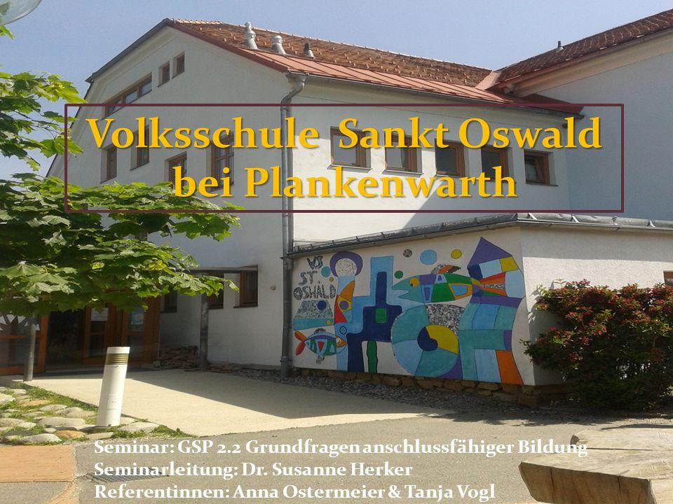 Volksschule Sankt Oswald bei Plankenwarth Seminar: GSP 2.2 Grundfragen anschlussfähiger Bildung Seminarleitung: Dr. Susanne Herker Referentinnen: Anna