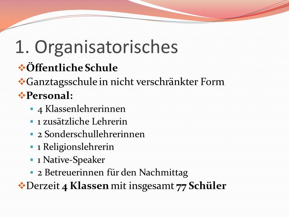 1. Organisatorisches  Öffentliche Schule  Ganztagsschule in nicht verschränkter Form  Personal:  4 Klassenlehrerinnen  1 zusätzliche Lehrerin  2