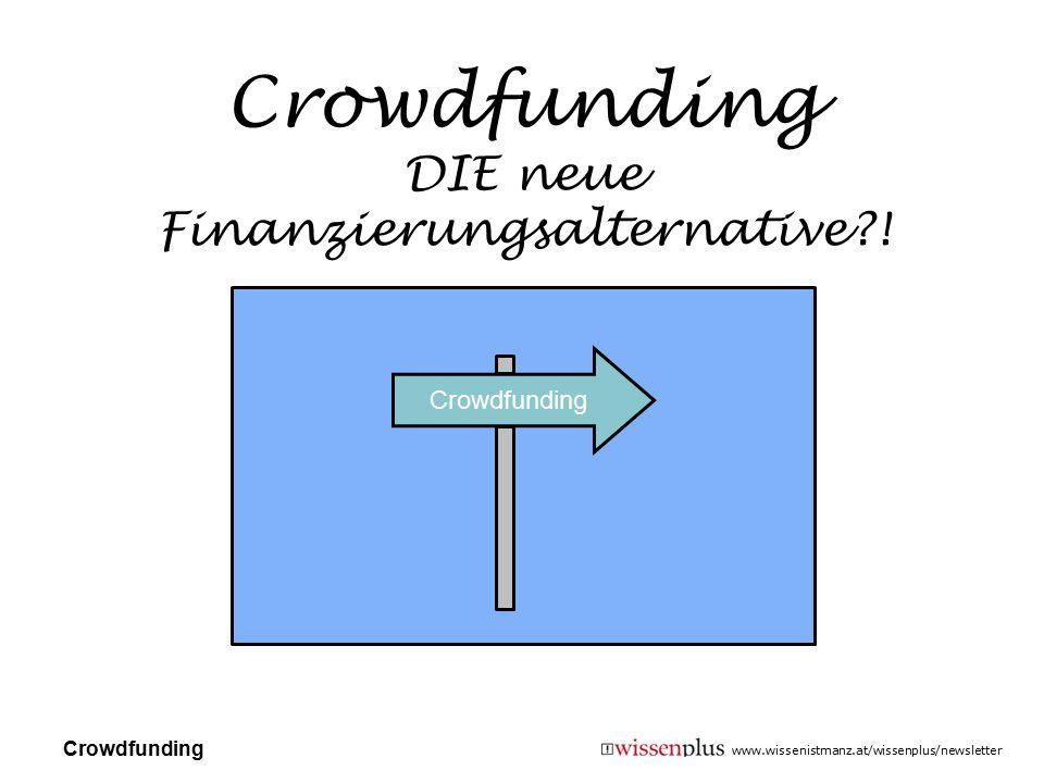 www.wissenistmanz.at/wissenplus/newsletter Crowdfunding DIE neue Finanzierungsalternative?! Crowdfunding