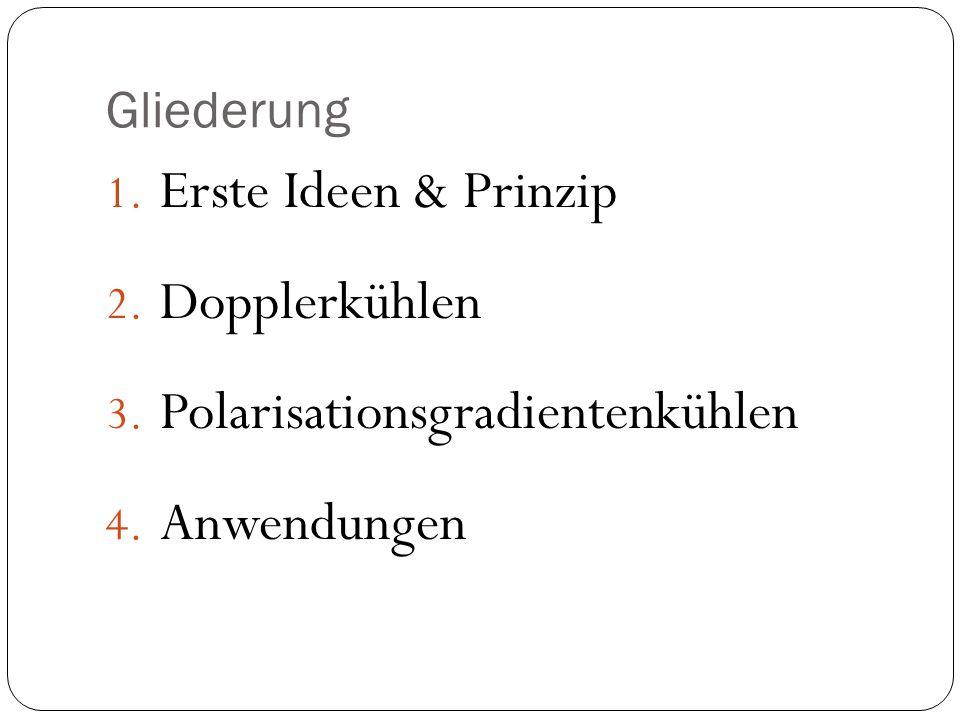 Gliederung 1. Erste Ideen & Prinzip 2. Dopplerkühlen 3. Polarisationsgradientenkühlen 4. Anwendungen
