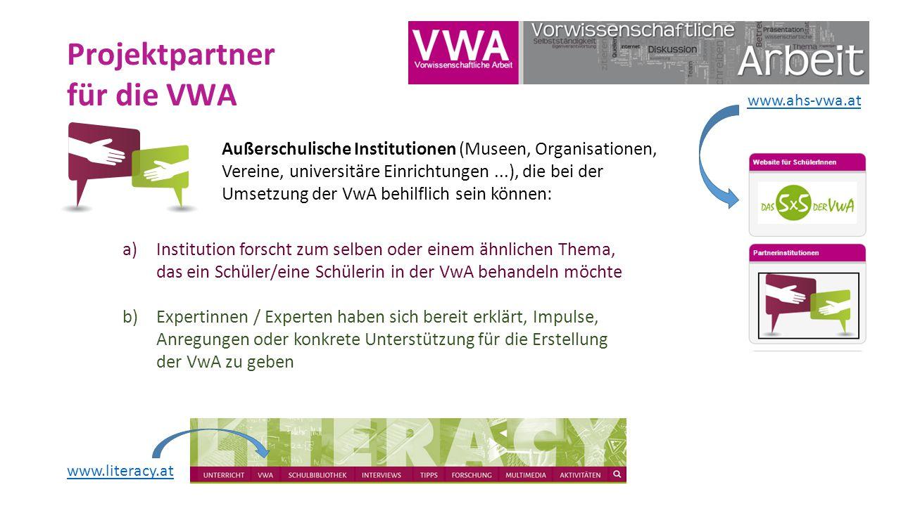 Projektpartner für die VWA Außerschulische Institutionen (Museen, Organisationen, Vereine, universitäre Einrichtungen...), die bei der Umsetzung der VwA behilflich sein können: a)Institution forscht zum selben oder einem ähnlichen Thema, das ein Schüler/eine Schülerin in der VwA behandeln möchte b)Expertinnen / Experten haben sich bereit erklärt, Impulse, Anregungen oder konkrete Unterstützung für die Erstellung der VwA zu geben www.literacy.at www.ahs-vwa.at
