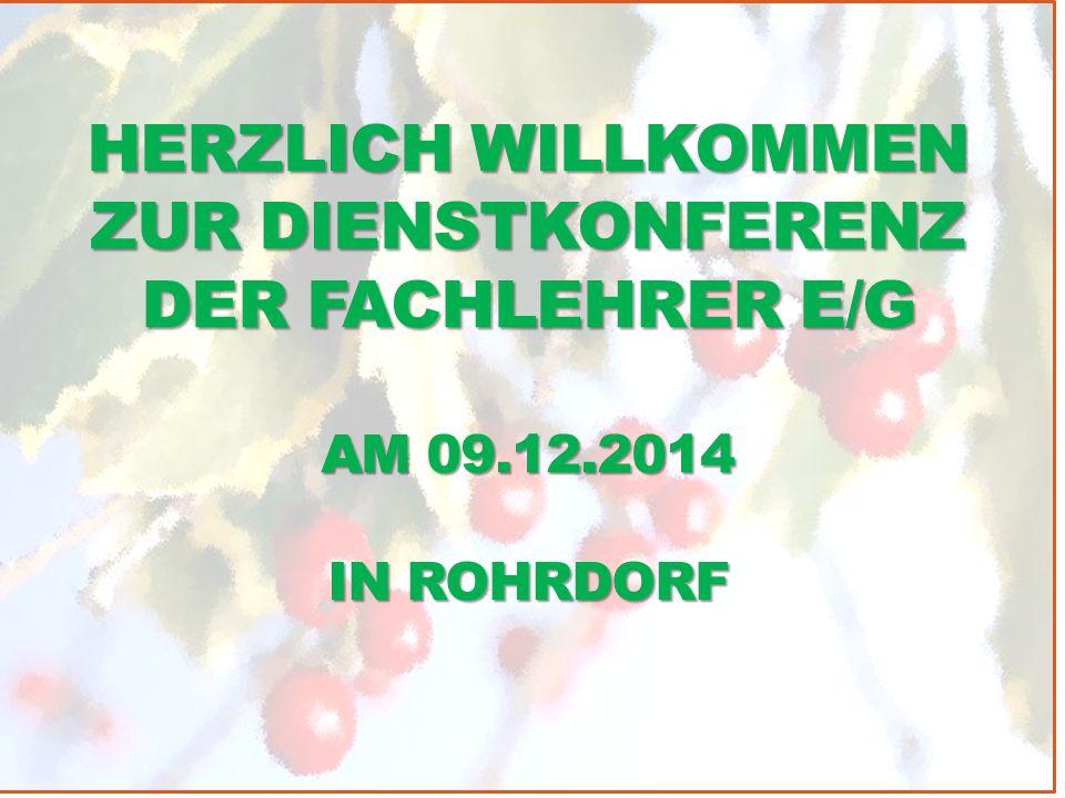 HERZLICH WILLKOMMEN ZUR DIENSTKONFERENZ DER FACHLEHRER E/G AM 09.12.2014 IN ROHRDORF