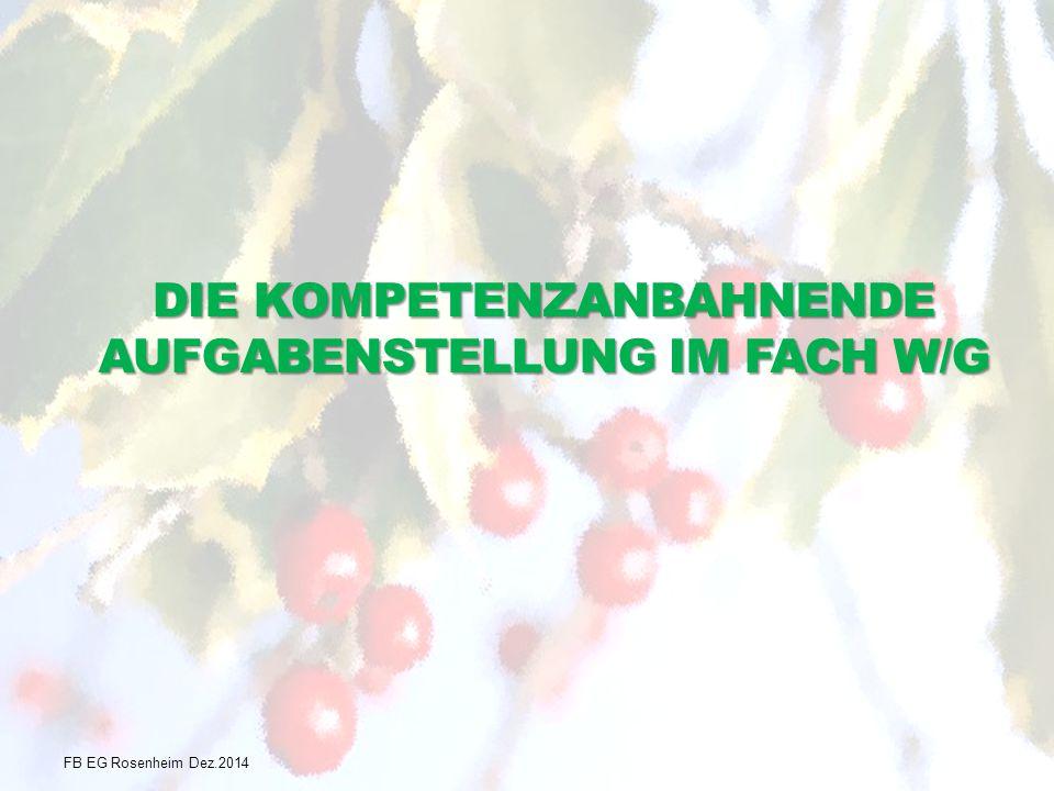 DIE KOMPETENZANBAHNENDE AUFGABENSTELLUNG IM FACH W/G FB EG Rosenheim Dez.2014
