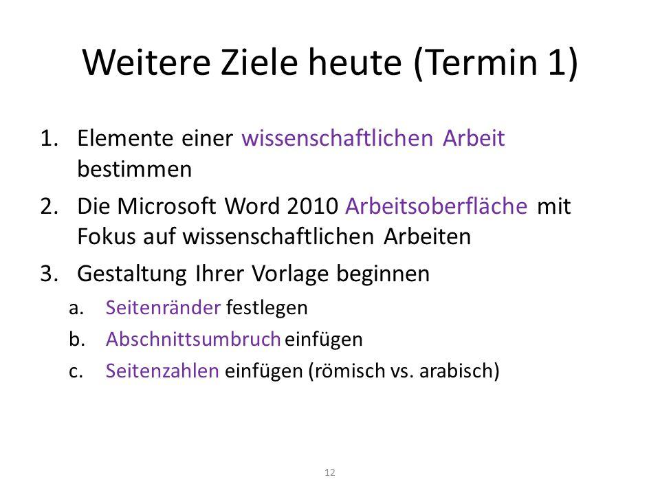 Weitere Ziele heute (Termin 1) 1.Elemente einer wissenschaftlichen Arbeit bestimmen 2.Die Microsoft Word 2010 Arbeitsoberfläche mit Fokus auf wissensc