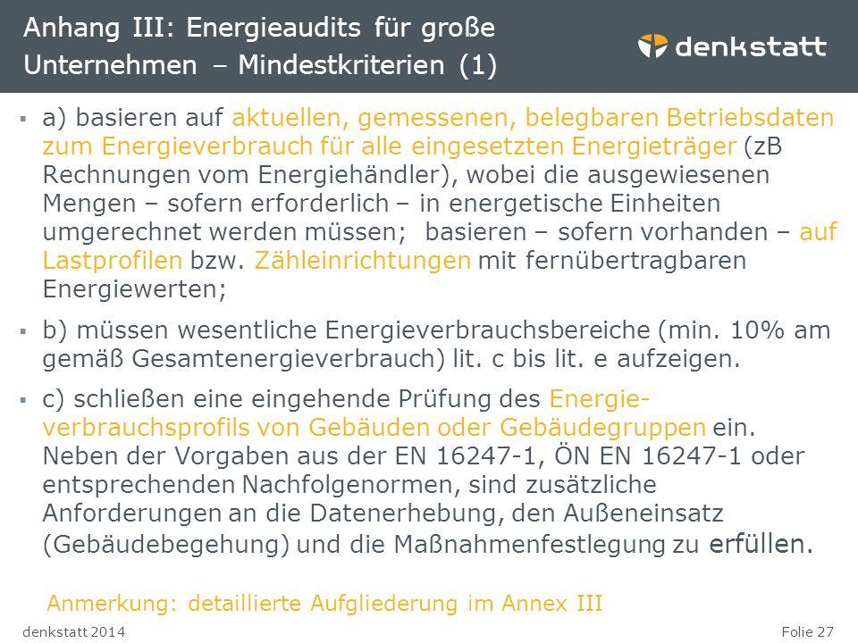 Folie 27denkstatt 2014 Anhang III: Energieaudits für große Unternehmen – Mindestkriterien (1)  a) basieren auf aktuellen, gemessenen, belegbaren Betr