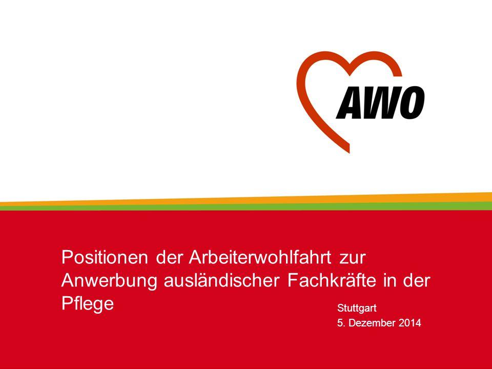 Stuttgart 5. Dezember 2014 Positionen der Arbeiterwohlfahrt zur Anwerbung ausländischer Fachkräfte in der Pflege