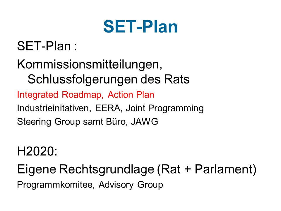 SET-Plan SET-Plan : Kommissionsmitteilungen, Schlussfolgerungen des Rats Integrated Roadmap, Action Plan Industrieinitativen, EERA, Joint Programming Steering Group samt Büro, JAWG H2020: Eigene Rechtsgrundlage (Rat + Parlament) Programmkomitee, Advisory Group
