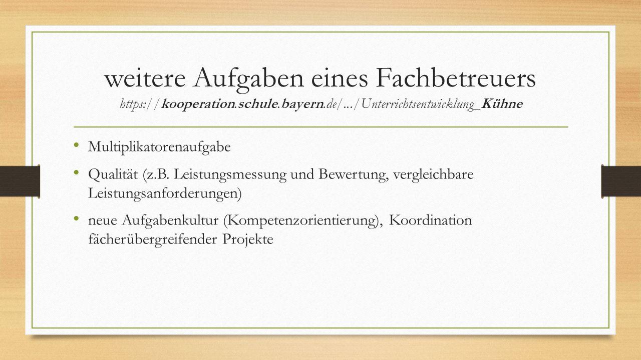 weitere Aufgaben eines Fachbetreuers https://kooperation.schule.bayern.de/.../Unterrichtsentwicklung_Kühne Multiplikatorenaufgabe Qualität (z.B. Leist