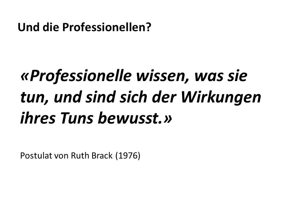 «Professionelle wissen, was sie tun, und sind sich der Wirkungen ihres Tuns bewusst.» Postulat von Ruth Brack (1976) Und die Professionellen?