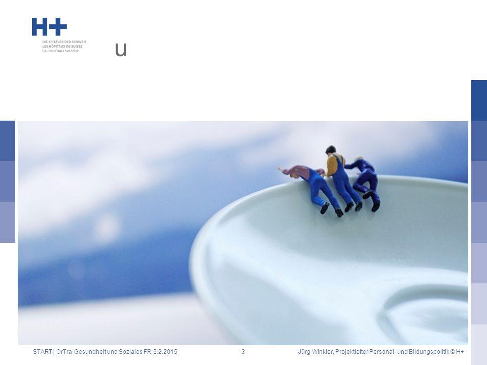 u START! OrTra Gesundheit und Soziales FR 5.2.2015Jürg Winkler, Projektleiter Personal- und Bildungspolitik © H+3