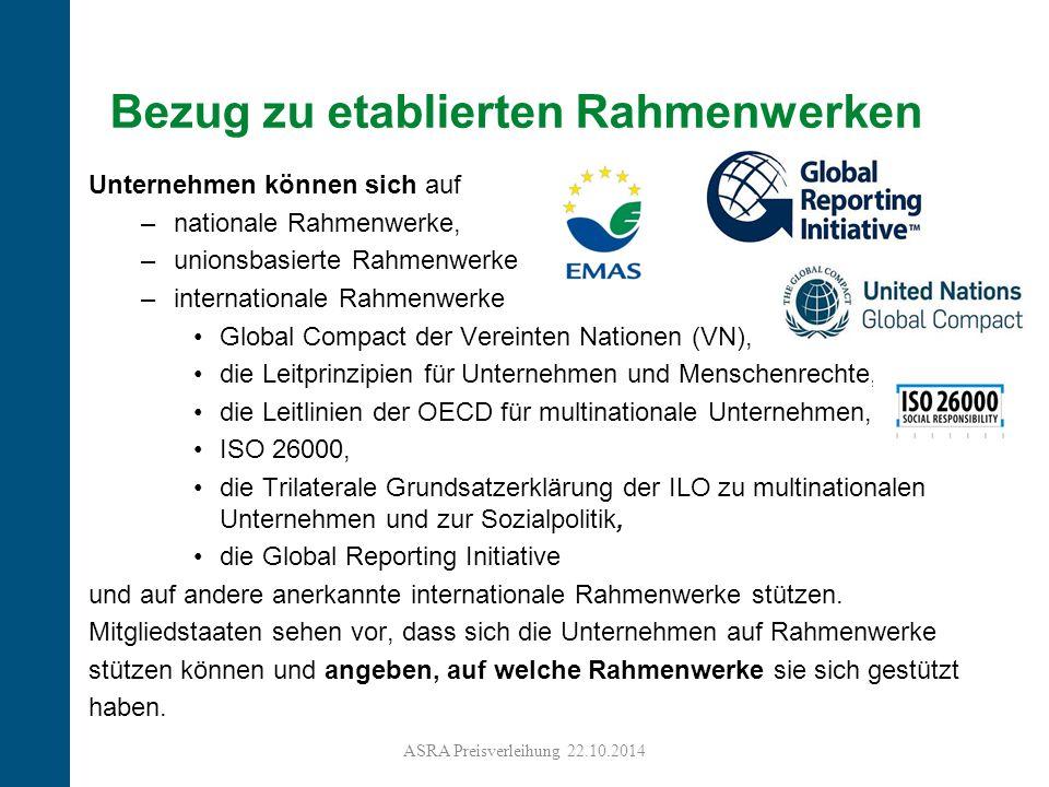 14 Bezug zu etablierten Rahmenwerken Unternehmen können sich auf –nationale Rahmenwerke, –unionsbasierte Rahmenwerke –internationale Rahmenwerke Global Compact der Vereinten Nationen (VN), die Leitprinzipien für Unternehmen und Menschenrechte, die Leitlinien der OECD für multinationale Unternehmen, ISO 26000, die Trilaterale Grundsatzerklärung der ILO zu multinationalen Unternehmen und zur Sozialpolitik, die Global Reporting Initiative und auf andere anerkannte internationale Rahmenwerke stützen.