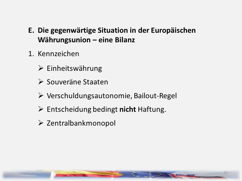 21 E.Die gegenwärtige Situation in der Europäischen Währungsunion – eine Bilanz 1.Kennzeichen  Einheitswährung  Souveräne Staaten  Verschuldungsaut