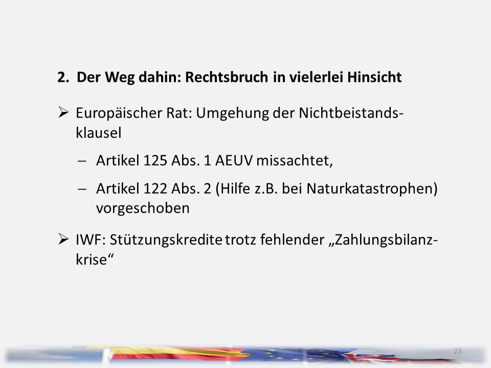 23 2.Der Weg dahin: Rechtsbruch in vielerlei Hinsicht  Europäischer Rat: Umgehung der Nichtbeistands- klausel  Artikel 125 Abs. 1 AEUV missachtet, 