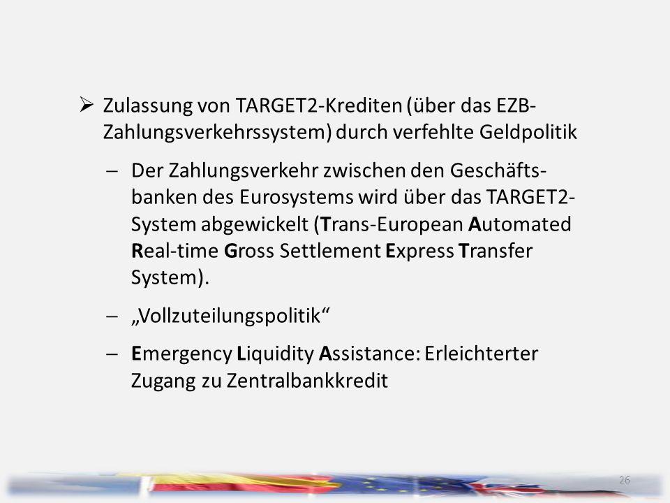 26  Zulassung von TARGET2-Krediten (über das EZB- Zahlungsverkehrssystem) durch verfehlte Geldpolitik  Der Zahlungsverkehr zwischen den Geschäfts- b