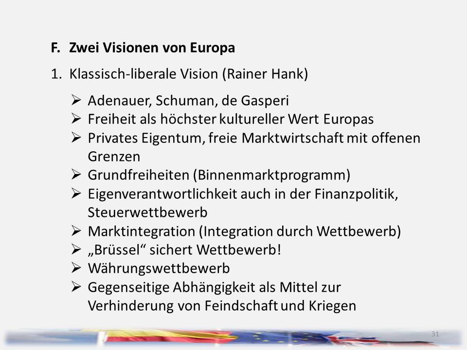 31 F.Zwei Visionen von Europa 1.Klassisch-liberale Vision (Rainer Hank)  Adenauer, Schuman, de Gasperi  Freiheit als höchster kultureller Wert Europ