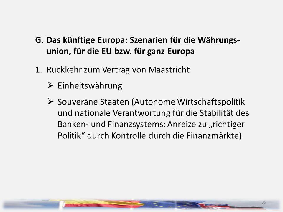 35 G.Das künftige Europa: Szenarien für die Währungs- union, für die EU bzw. für ganz Europa 1.Rückkehr zum Vertrag von Maastricht  Einheitswährung 