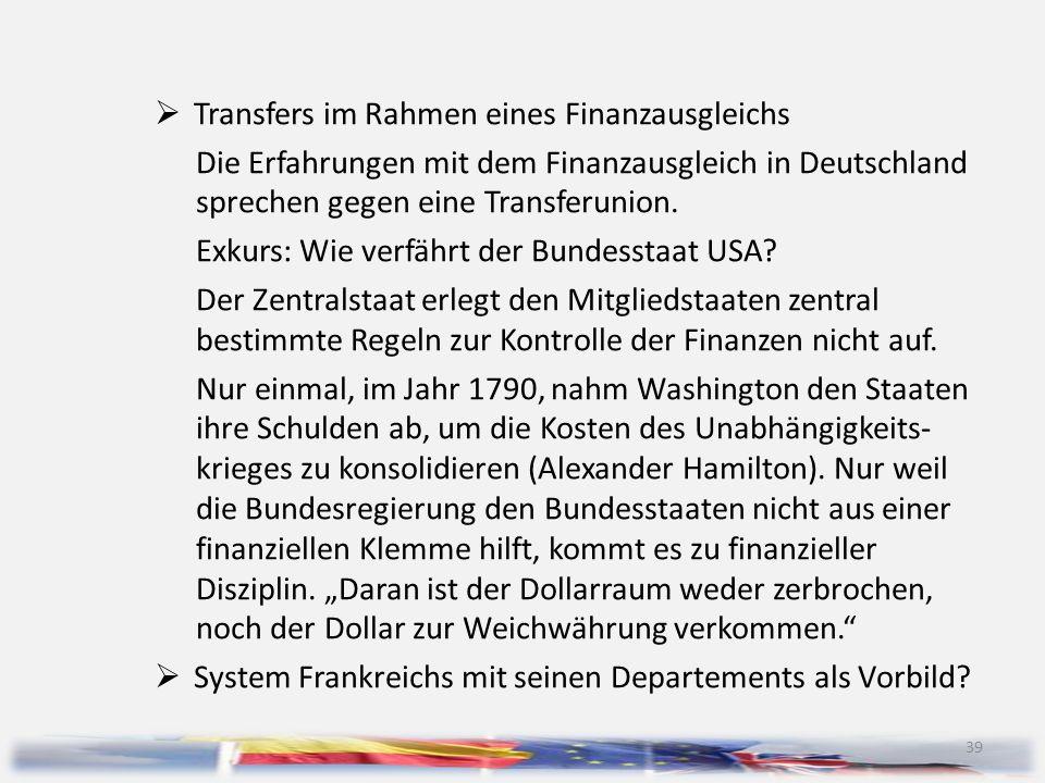39  Transfers im Rahmen eines Finanzausgleichs Die Erfahrungen mit dem Finanzausgleich in Deutschland sprechen gegen eine Transferunion. Exkurs: Wie