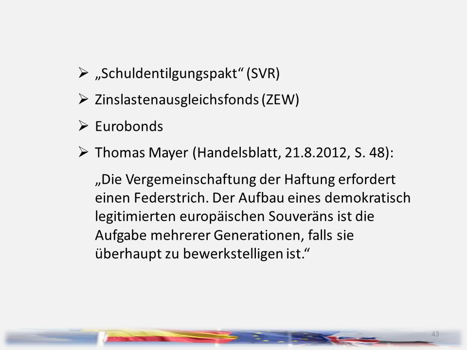 """43  """"Schuldentilgungspakt"""" (SVR)  Zinslastenausgleichsfonds (ZEW)  Eurobonds  Thomas Mayer (Handelsblatt, 21.8.2012, S. 48): """"Die Vergemeinschaftu"""
