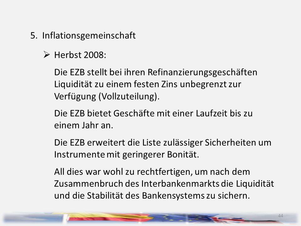 44 5.Inflationsgemeinschaft  Herbst 2008: Die EZB stellt bei ihren Refinanzierungsgeschäften Liquidität zu einem festen Zins unbegrenzt zur Verfügung