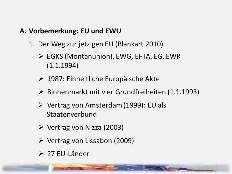 6 A.Vorbemerkung: EU und EWU 1.Der Weg zur jetzigen EU (Blankart 2010)  EGKS (Montanunion), EWG, EFTA, EG, EWR (1.1.1994)  1987: Einheitliche Europä