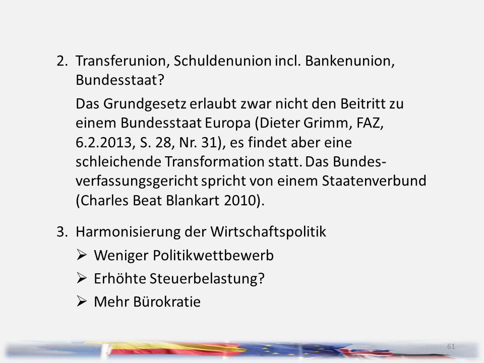 61 2.Transferunion, Schuldenunion incl. Bankenunion, Bundesstaat? Das Grundgesetz erlaubt zwar nicht den Beitritt zu einem Bundesstaat Europa (Dieter