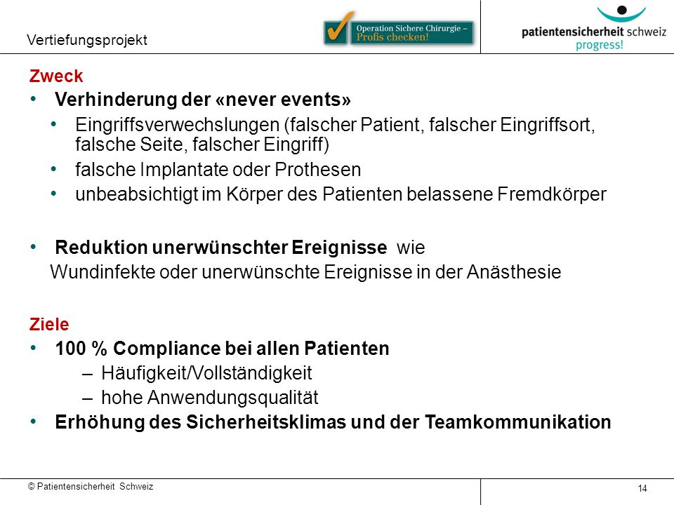 © Patientensicherheit Schweiz Vertiefungsprojekt 14 Zweck Verhinderung der «never events» Eingriffsverwechslungen (falscher Patient, falscher Eingriff