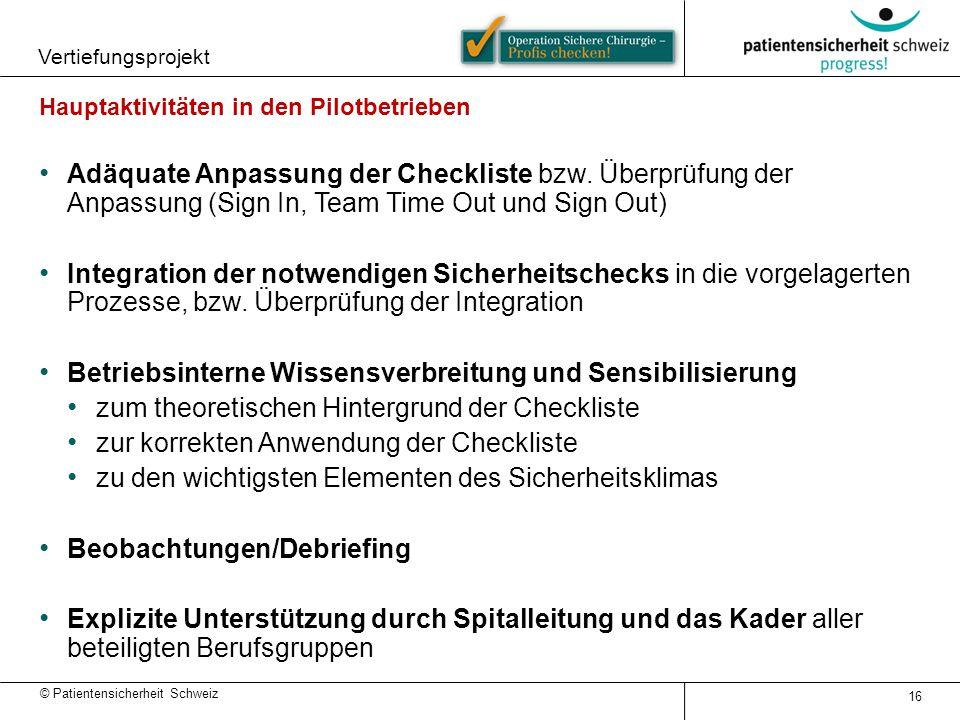 © Patientensicherheit Schweiz Vertiefungsprojekt 16 Hauptaktivitäten in den Pilotbetrieben Adäquate Anpassung der Checkliste bzw. Überprüfung der Anpa
