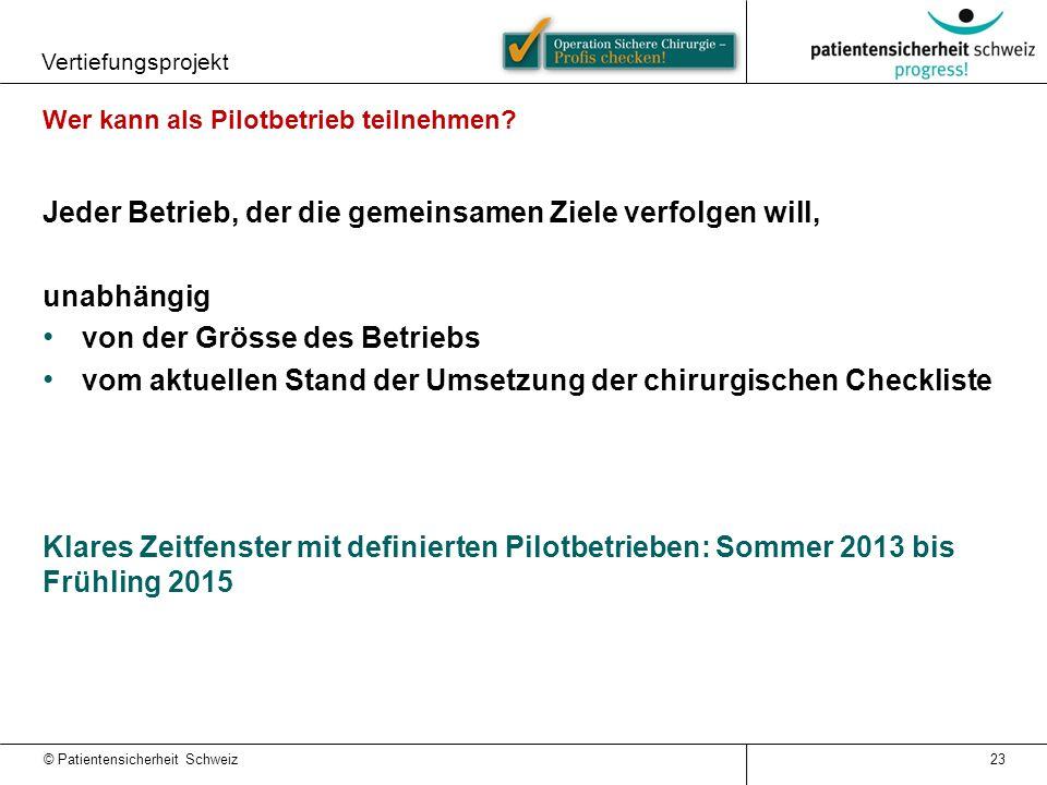 © Patientensicherheit Schweiz Vertiefungsprojekt 23 Wer kann als Pilotbetrieb teilnehmen? Jeder Betrieb, der die gemeinsamen Ziele verfolgen will, una