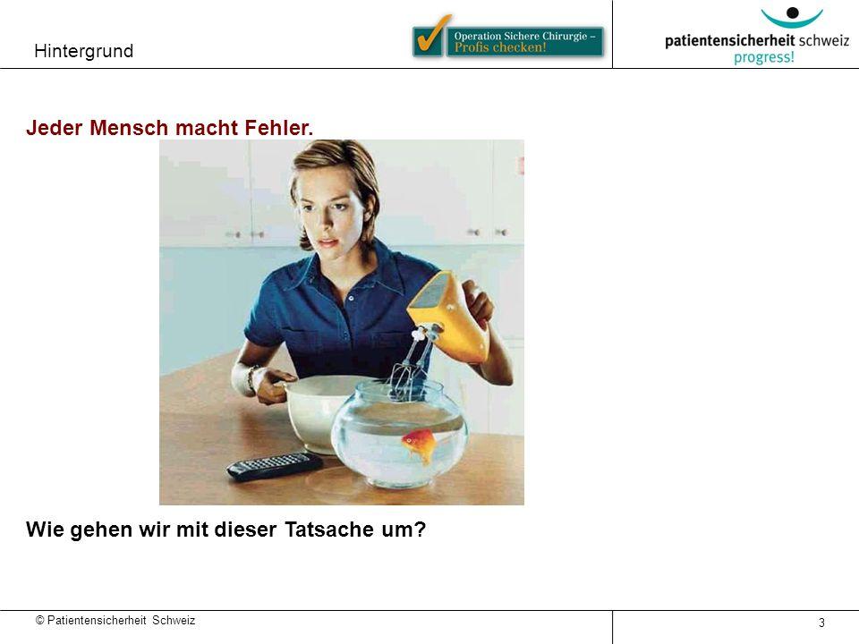 © Patientensicherheit Schweiz 3 Jeder Mensch macht Fehler. Wie gehen wir mit dieser Tatsache um? Hintergrund