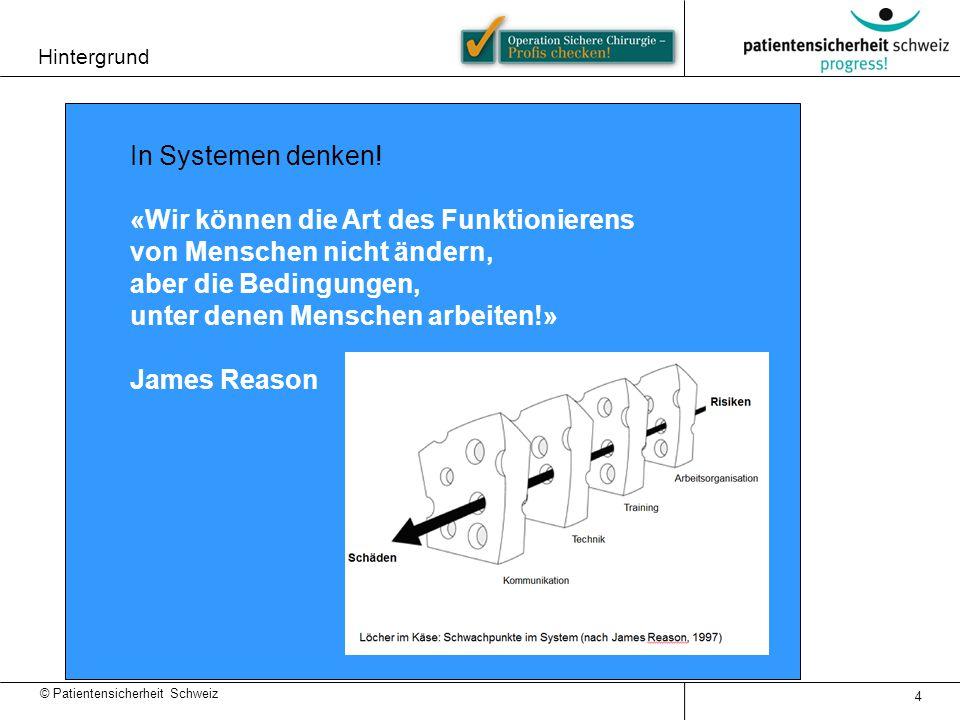 © Patientensicherheit Schweiz In Systemen denken! «Wir können die Art des Funktionierens von Menschen nicht ändern, aber die Bedingungen, unter denen