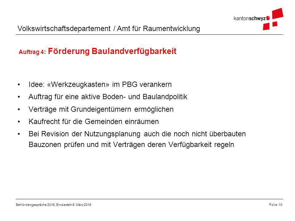 Volkswirtschaftsdepartement / Amt für Raumentwicklung Auftrag 4: Förderung Baulandverfügbarkeit Folie 10Behördengespräche 2015, Einsiedeln 5. März 201