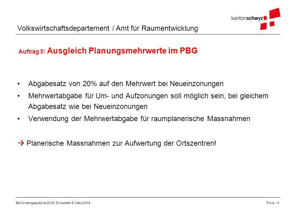 Volkswirtschaftsdepartement / Amt für Raumentwicklung Auftrag 5: Ausgleich Planungsmehrwerte im PBG Folie 11Behördengespräche 2015, Einsiedeln 5. März