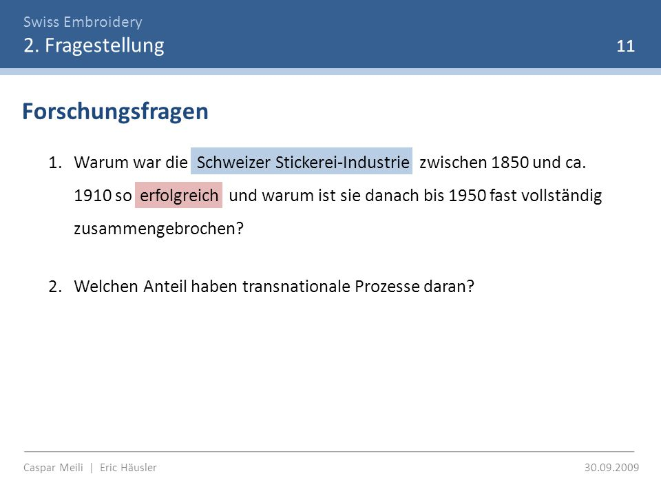 Swiss Embroidery 2. Fragestellung Caspar Meili | Eric Häusler 30.09.2009 11 Forschungsfragen 1.Warum war die Schweizer Stickerei-Industrie zwischen 18