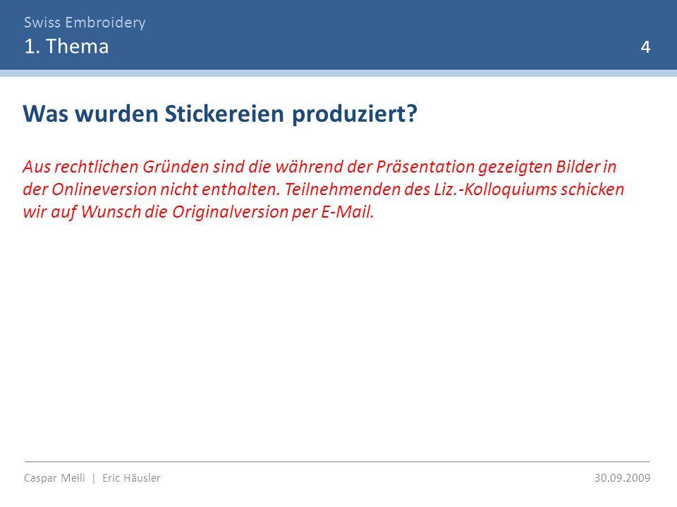 Swiss Embroidery 1. Thema 4 Caspar Meili | Eric Häusler 30.09.2009 Was wurden Stickereien produziert? Aus rechtlichen Gründen sind die während der Prä
