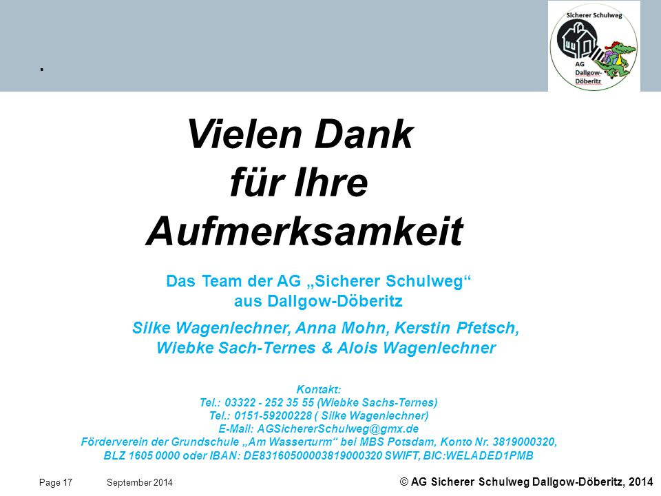 """© AG Sicherer Schulweg Dallgow-Döberitz, 2014 Page 17 September 2014. Vielen Dank für Ihre Aufmerksamkeit Das Team der AG """"Sicherer Schulweg"""" aus Dall"""