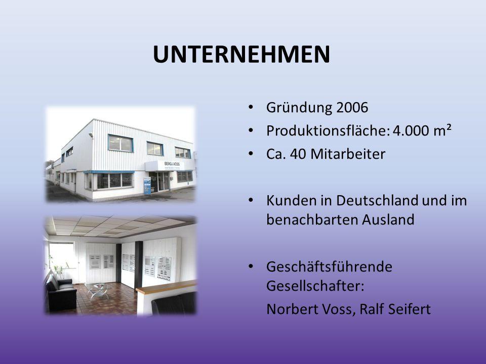 UNTERNEHMEN Gründung 2006 Produktionsfläche: 4.000 m² Ca. 40 Mitarbeiter Kunden in Deutschland und im benachbarten Ausland Geschäftsführende Gesellsch